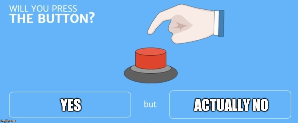 Will you press the button |  YES                                            ACTUALLY NO | image tagged in will you press the button | made w/ Imgflip meme maker