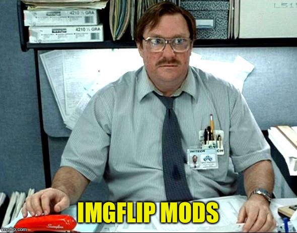 I Was Told There Would Be Meme | IMGFLIP MODS | image tagged in memes,i was told there would be | made w/ Imgflip meme maker