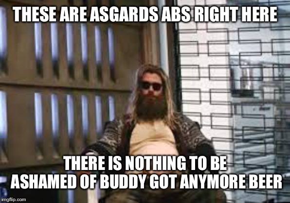 Fat Thor | THESE ARE ASGARDS ABS RIGHT HERE THERE IS NOTHING TO BE ASHAMED OF BUDDY GOT ANYMORE BEER | image tagged in fat thor | made w/ Imgflip meme maker