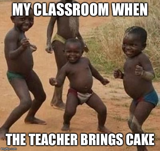 AFRICAN KIDS DANCING | MY CLASSROOM WHEN THE TEACHER BRINGS CAKE | image tagged in african kids dancing | made w/ Imgflip meme maker