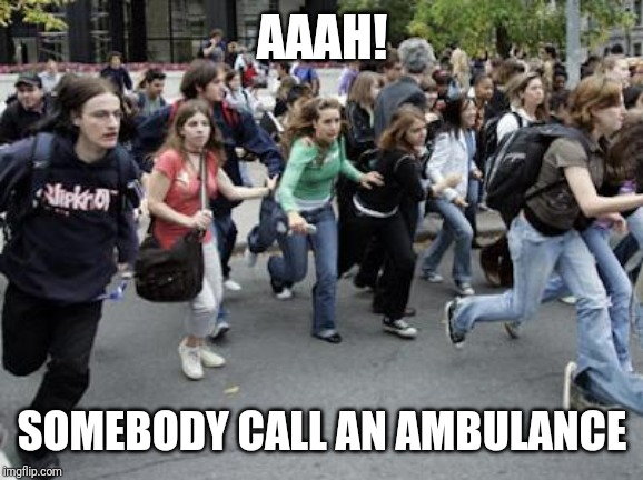 Crowd Running | AAAH! SOMEBODY CALL AN AMBULANCE | image tagged in crowd running | made w/ Imgflip meme maker