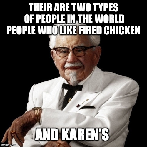 Thought about this when I got some KFC today | THEIR ARE TWO TYPES OF PEOPLE IN THE WORLD PEOPLE WHO LIKE FIRED CHICKEN AND KAREN'S | image tagged in kfc,karen | made w/ Imgflip meme maker