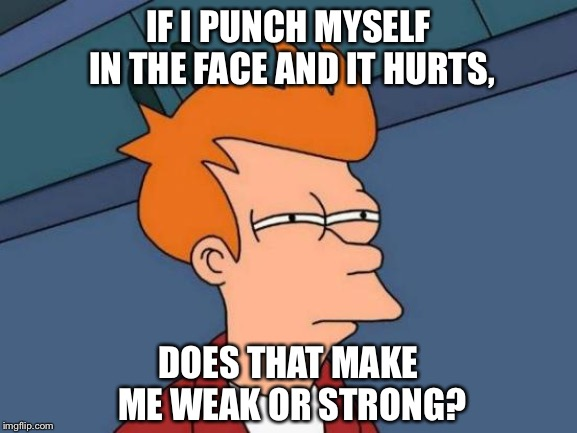 Comment Below, Weak or Strong? | IF I PUNCH MYSELF IN THE FACE AND IT HURTS, DOES THAT MAKE ME WEAK OR STRONG? | image tagged in memes,futurama fry,shower thoughts,hmm,weak,strong | made w/ Imgflip meme maker
