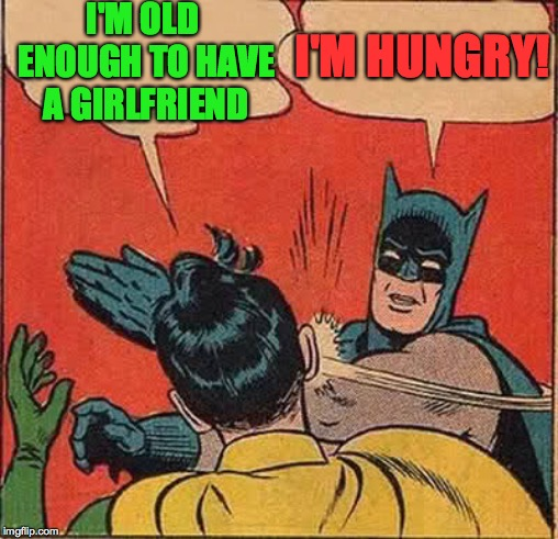 Batman Slapping Robin Meme | I'M OLD ENOUGH TO HAVE A GIRLFRIEND I'M HUNGRY! | image tagged in memes,batman slapping robin | made w/ Imgflip meme maker