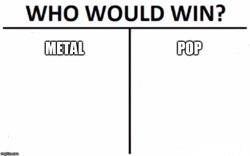 Who Would Win? |  METAL; POP | image tagged in memes,who would win,metal,pop,heavy metal,pop music | made w/ Imgflip meme maker