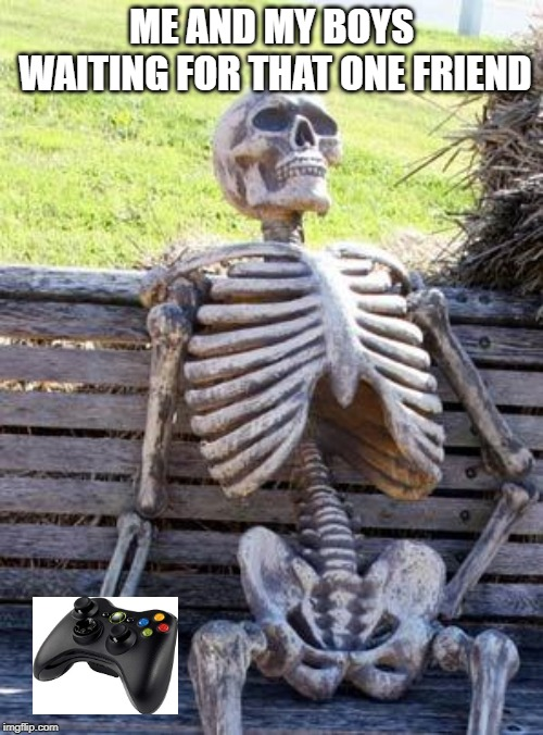 Waiting Skeleton | ME AND MY BOYS WAITING FOR THAT ONE FRIEND | image tagged in memes,waiting skeleton | made w/ Imgflip meme maker