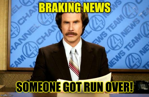 BREAKING NEWS | BRAKING NEWS SOMEONE GOT RUN OVER! | image tagged in breaking news | made w/ Imgflip meme maker