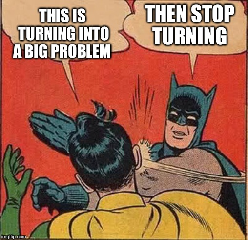 Batman Slapping Robin Meme | THIS IS TURNING INTO A BIG PROBLEM THEN STOP TURNING | image tagged in memes,batman slapping robin | made w/ Imgflip meme maker