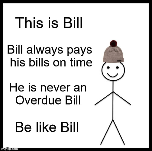 Be Like Bill | This is Bill Bill always pays his bills on time He is never an      Overdue Bill Be like Bill | image tagged in memes,be like bill,over,pay,shut up and take my money,never | made w/ Imgflip meme maker