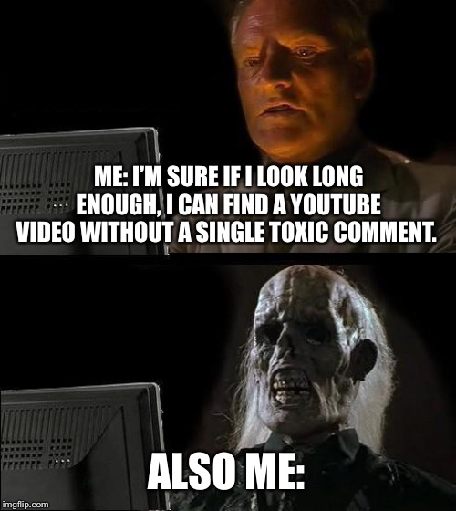 Perhaps not. |  ME: I'M SURE IF I LOOK LONG ENOUGH, I CAN FIND A YOUTUBE VIDEO WITHOUT A SINGLE TOXIC COMMENT. ALSO ME: | image tagged in memes,ill just wait here,toxic,youtube | made w/ Imgflip meme maker