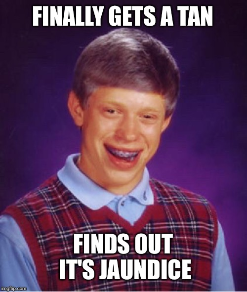 Bad Luck Brian gets a tan... | FINALLY GETS A TAN FINDS OUT IT'S JAUNDICE | image tagged in bad luck brian,poor guy,tanning | made w/ Imgflip meme maker