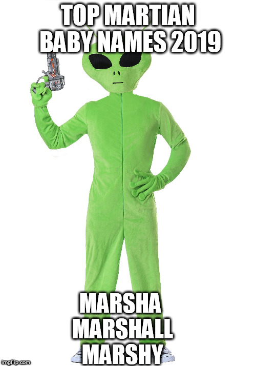 Top Martian Baby Names 2019 | TOP MARTIAN BABY NAMES 2019 MARSHA MARSHALL MARSHY | image tagged in martain baby names | made w/ Imgflip meme maker