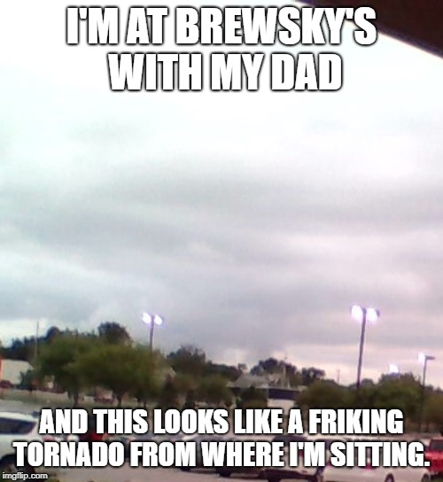 I live in Nebraksa so now i'm scared ( btw this was on the 29th of May. ) | I'M AT BREWSKY'S WITH MY DAD AND THIS LOOKS LIKE A FRIKING TORNADO FROM WHERE I'M SITTING. | image tagged in torando,scared,brewsky's | made w/ Imgflip meme maker