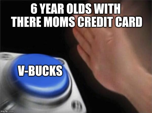 Blank Nut Button | 6 YEAR OLDS WITH THERE MOMS CREDIT CARD V-BUCKS | image tagged in memes,blank nut button | made w/ Imgflip meme maker
