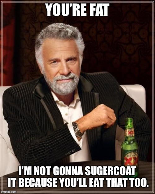 The Most Interesting Man In The World Meme | YOU'RE FAT I'M NOT GONNA SUGERCOAT IT BECAUSE YOU'LL EAT THAT TOO. | image tagged in memes,the most interesting man in the world | made w/ Imgflip meme maker