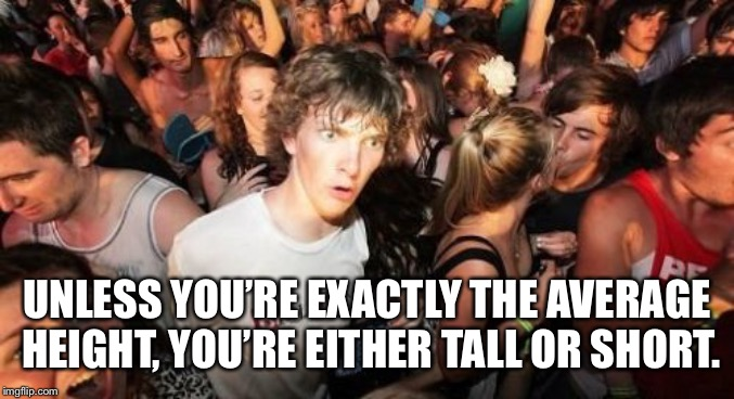 Sudden Clarity Clarence Meme | UNLESS YOU'RE EXACTLY THE AVERAGE HEIGHT, YOU'RE EITHER TALL OR SHORT. | image tagged in memes,sudden clarity clarence | made w/ Imgflip meme maker