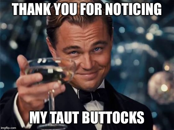 I been working out | THANK YOU FOR NOTICING MY TAUT BUTTOCKS | image tagged in wolf of wall street | made w/ Imgflip meme maker