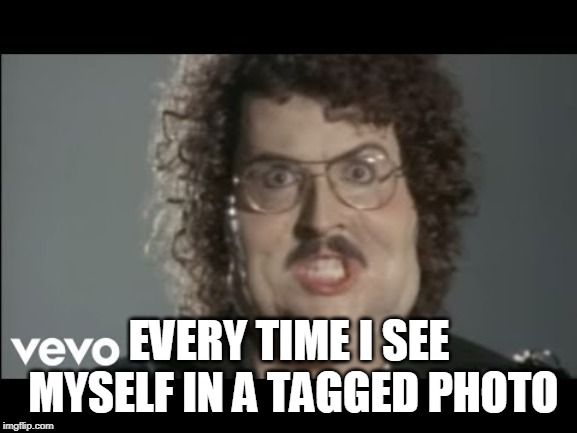Tagged photo fat |  EVERY TIME I SEE MYSELF IN A TAGGED PHOTO | image tagged in taggged,tag,tagged photo,fat,weird al | made w/ Imgflip meme maker