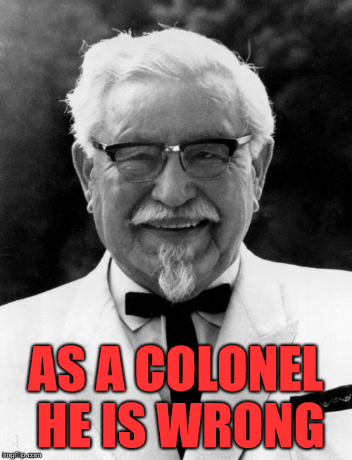KFC Colonel Sanders | AS A COLONEL HE IS WRONG | image tagged in kfc colonel sanders | made w/ Imgflip meme maker