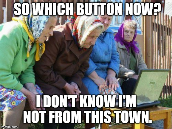 Babushkas On Facebook |  SO WHICH BUTTON NOW? I DON'T KNOW I'M NOT FROM THIS TOWN. | image tagged in memes,babushkas on facebook | made w/ Imgflip meme maker