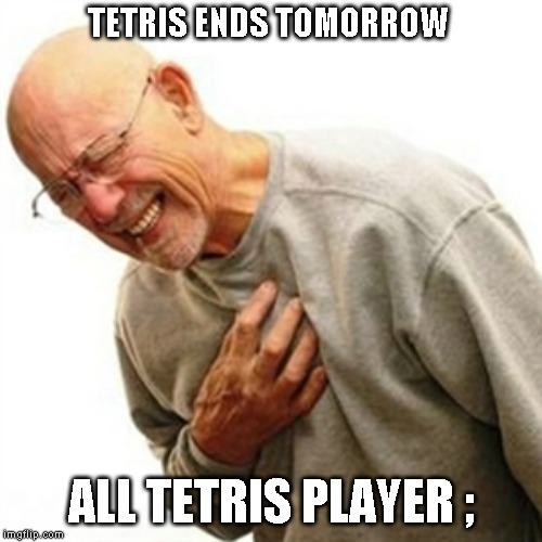 Right In The Childhood | TETRIS ENDS TOMORROW ALL TETRIS PLAYER ; | image tagged in memes,right in the childhood | made w/ Imgflip meme maker