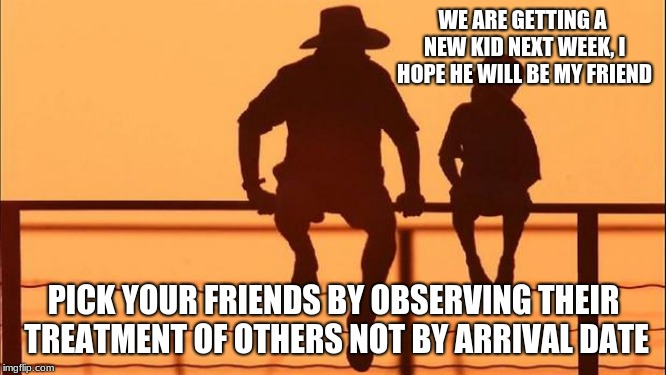 Cowboy wisdom on friendship | WE ARE GETTING A NEW KID NEXT WEEK, I HOPE HE WILL BE MY FRIEND PICK YOUR FRIENDS BY OBSERVING THEIR TREATMENT OF OTHERS NOT BY ARRIVAL DATE | image tagged in cowboy father and son,cowboy wisdom,friends,respect others | made w/ Imgflip meme maker