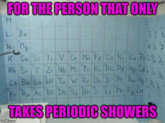 I think we all know someone... | FOR THE PERSON THAT ONLY TAKES PERIODIC SHOWERS | image tagged in periodic shower,memes,periodic table,funny,shower,get cleaner | made w/ Imgflip meme maker