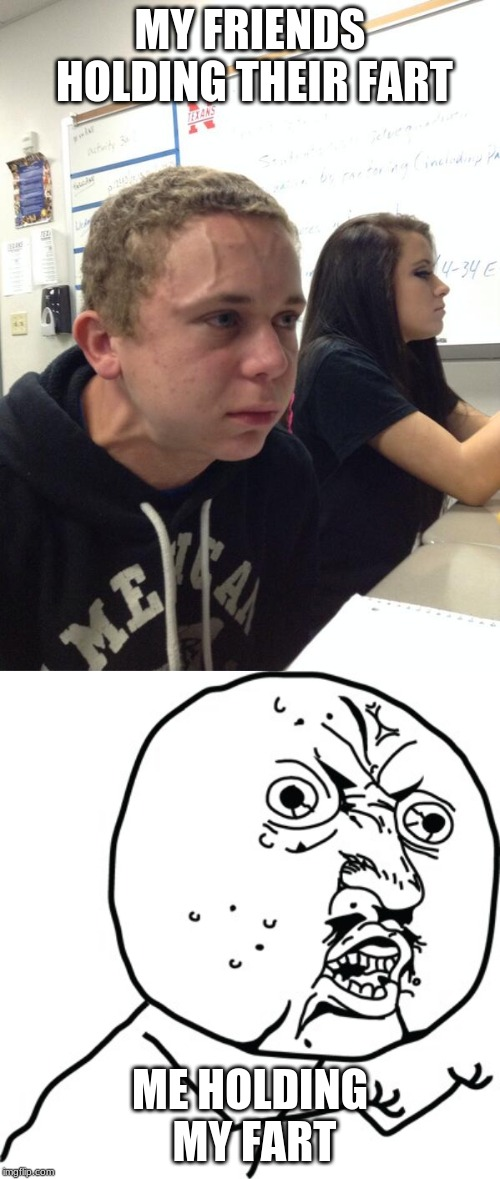 MY FRIENDS HOLDING THEIR FART ME HOLDING MY FART | image tagged in hold fart,y u no guy | made w/ Imgflip meme maker