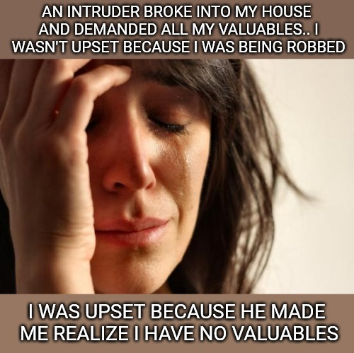 First World Problems Meme | AN INTRUDER BROKE INTO MY HOUSE AND DEMANDED ALL MY VALUABLES.. I WASN'T UPSET BECAUSE I WAS BEING ROBBED I WAS UPSET BECAUSE HE MADE ME REA | image tagged in memes,first world problems | made w/ Imgflip meme maker
