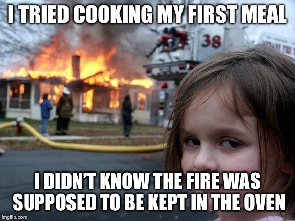 Disaster Girl Meme | I TRIED COOKING MY FIRST MEAL I DIDN'T KNOW THE FIRE WAS SUPPOSED TO BE KEPT IN THE OVEN | image tagged in memes,disaster girl | made w/ Imgflip meme maker