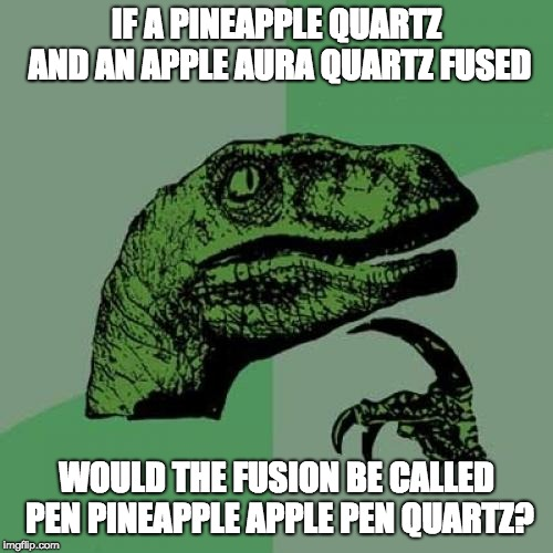 PPAP Quartz? | IF A PINEAPPLE QUARTZ AND AN APPLE AURA QUARTZ FUSED WOULD THE FUSION BE CALLED PEN PINEAPPLE APPLE PEN QUARTZ? | image tagged in memes,philosoraptor,steven universe,fusion,ppap,silly | made w/ Imgflip meme maker