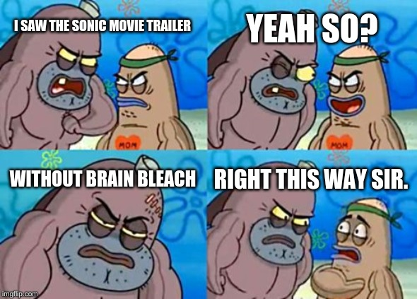 How Tough Are You Meme | I SAW THE SONIC MOVIE TRAILER YEAH SO? WITHOUT BRAIN BLEACH RIGHT THIS WAY SIR. | image tagged in memes,how tough are you | made w/ Imgflip meme maker