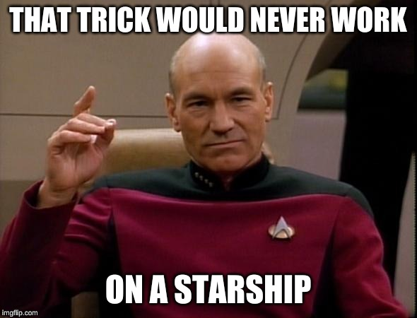 Picard Make it so | THAT TRICK WOULD NEVER WORK ON A STARSHIP | image tagged in picard make it so | made w/ Imgflip meme maker