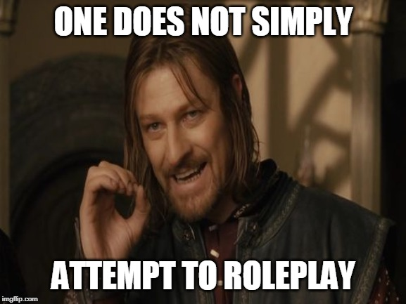 ONE DOES NOT SIMPLY; ATTEMPT TO ROLEPLAY | image tagged in one does not simply | made w/ Imgflip meme maker