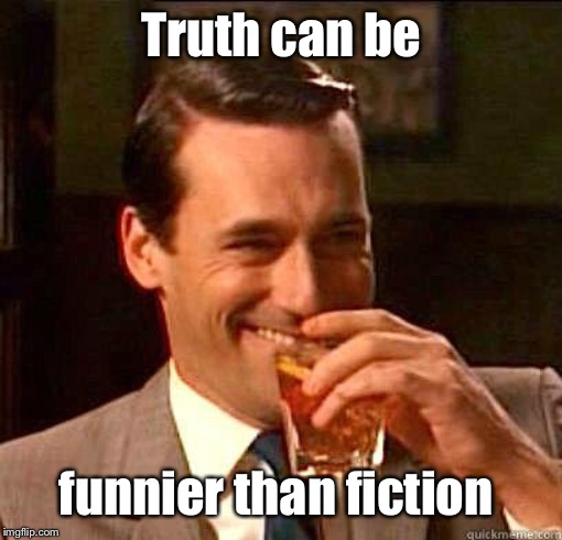 If it weren't true it'd be an oxymoron | Truth can be funnier than fiction | image tagged in laughing don draper,truth,humor,funny,fiction | made w/ Imgflip meme maker