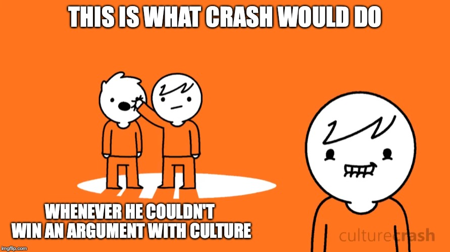 Crash Assaulting Culture |  THIS IS WHAT CRASH WOULD DO; WHENEVER HE COULDN'T WIN AN ARGUMENT WITH CULTURE | image tagged in culturecrash,youtube,memes | made w/ Imgflip meme maker