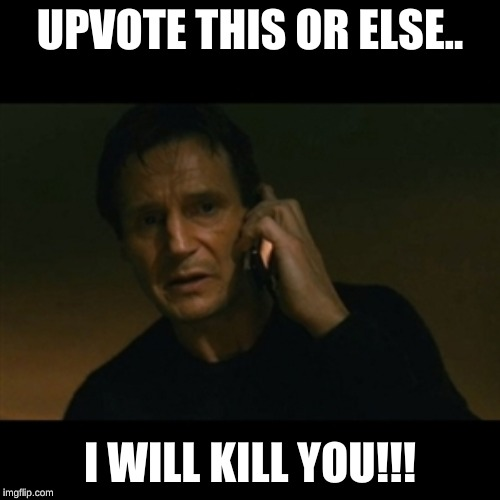 Liam Neeson Taken | UPVOTE THIS OR ELSE.. I WILL KILL YOU!!! | image tagged in memes,liam neeson taken | made w/ Imgflip meme maker