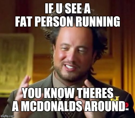 Ancient Aliens Meme | IF U SEE A FAT PERSON RUNNING YOU KNOW THERES A MCDONALDS AROUND | image tagged in memes,ancient aliens | made w/ Imgflip meme maker