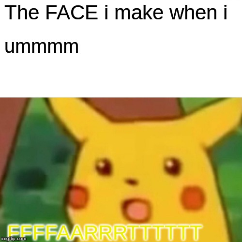 Surprised Pikachu | The FACE i make when i ummmm FFFFAARRRTTTTTT | image tagged in memes,surprised pikachu | made w/ Imgflip meme maker