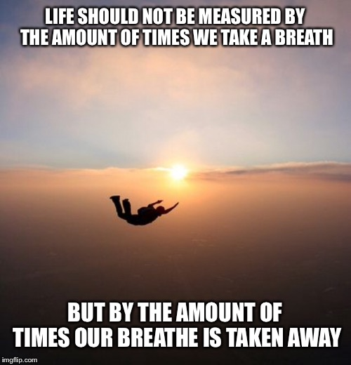 I know a thought on a meme site is a cliché but... | LIFE SHOULD NOT BE MEASURED BY THE AMOUNT OF TIMES WE TAKE A BREATH BUT BY THE AMOUNT OF TIMES OUR BREATHE IS TAKEN AWAY | image tagged in awesome,deep thoughts | made w/ Imgflip meme maker