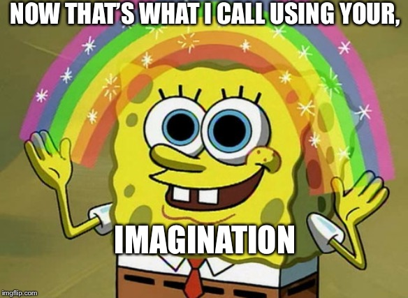 Imagination Spongebob Meme | NOW THAT'S WHAT I CALL USING YOUR, IMAGINATION | image tagged in memes,imagination spongebob | made w/ Imgflip meme maker