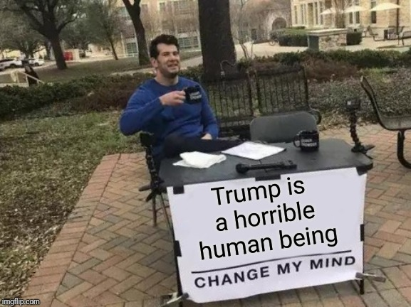 Just stating the obvious | Trump is a horrible human being | image tagged in memes,change my mind,sewmyeyesshut,donald trump,dumptrump | made w/ Imgflip meme maker