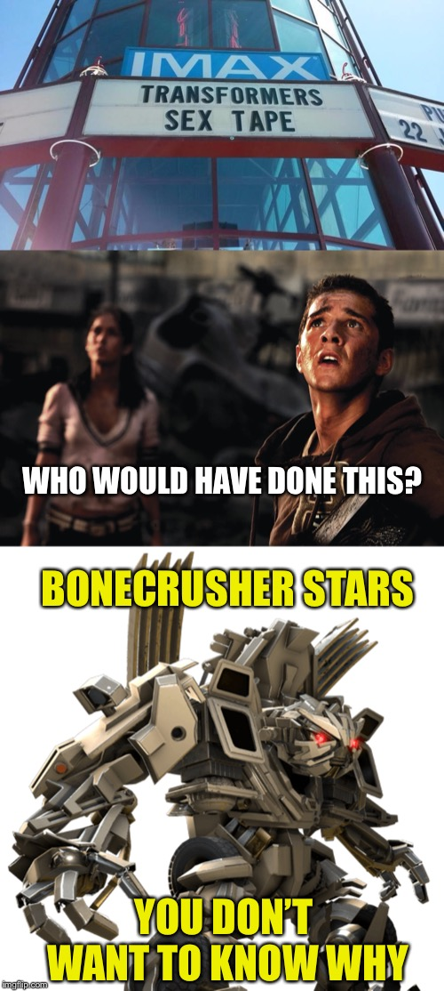 Whoever's bone was crushed, has been through a real transformation | WHO WOULD HAVE DONE THIS? BONECRUSHER STARS YOU DON'T WANT TO KNOW WHY | image tagged in transformers,cinema,fail,bone,crush,ouch | made w/ Imgflip meme maker