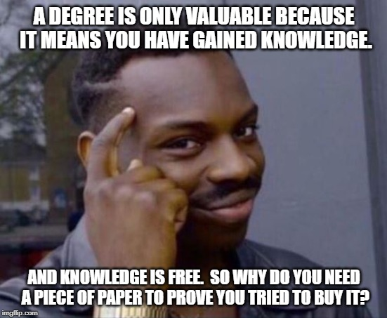 black guy pointing at head | A DEGREE IS ONLY VALUABLE BECAUSE IT MEANS YOU HAVE GAINED KNOWLEDGE. AND KNOWLEDGE IS FREE.  SO WHY DO YOU NEED A PIECE OF PAPER TO PROVE Y | image tagged in black guy pointing at head | made w/ Imgflip meme maker
