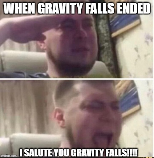 Crying salute |  WHEN GRAVITY FALLS ENDED; I SALUTE YOU GRAVITY FALLS!!!! | image tagged in crying salute | made w/ Imgflip meme maker