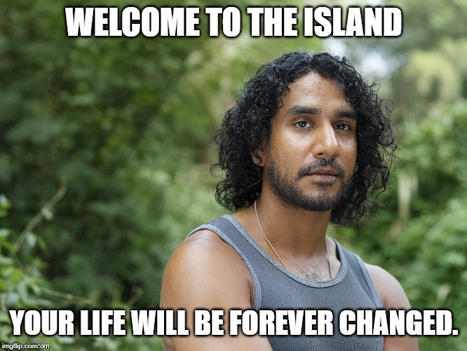 Lost island | WELCOME TO THE ISLAND YOUR LIFE WILL BE FOREVER CHANGED. | image tagged in lost | made w/ Imgflip meme maker