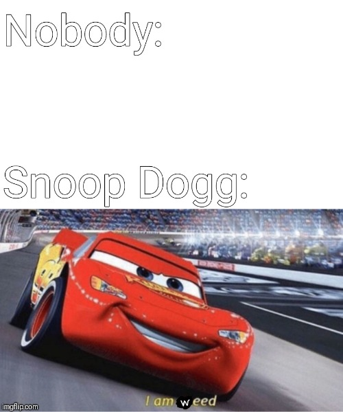 I am Weed | image tagged in memes,fun,cars,snoop dogg,nobody | made w/ Imgflip meme maker