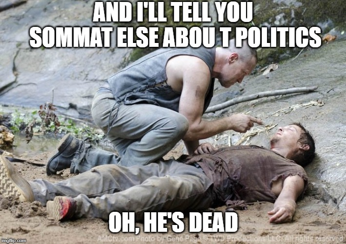 AND I'LL TELL YOU SOMMAT ELSE ABOU T POLITICS OH, HE'S DEAD | made w/ Imgflip meme maker