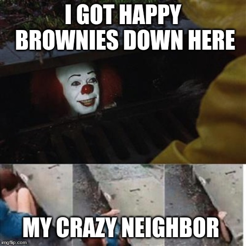 pennywise in sewer | I GOT HAPPY BROWNIES DOWN HERE MY CRAZY NEIGHBOR | image tagged in pennywise in sewer | made w/ Imgflip meme maker