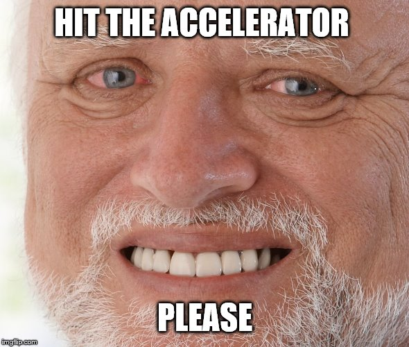 Hide the Pain Harold | HIT THE ACCELERATOR PLEASE | image tagged in hide the pain harold | made w/ Imgflip meme maker
